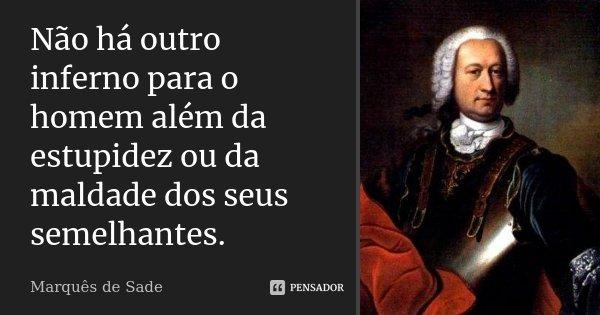 Não há outro inferno para o homem além da estupidez ou da maldade dos seus semelhantes.... Frase de Marquês de Sade.