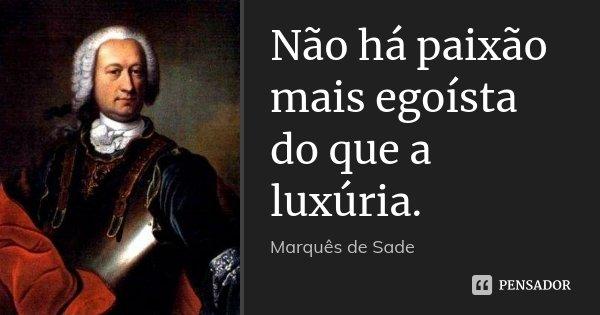 Não há paixão mais egoísta do que a luxúria.... Frase de Marquês de Sade.