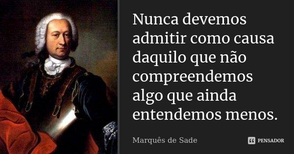 Nunca devemos admitir como causa daquilo que não compreendemos algo que ainda entendemos menos.... Frase de Marquês de Sade.