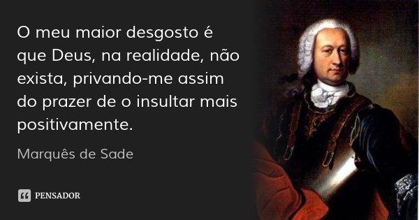 O meu maior desgosto é que Deus, na realidade, não exista, privando-me assim do prazer de o insultar mais positivamente.... Frase de Marquês de Sade.