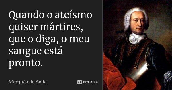 Quando o ateísmo quiser mártires, que o diga, o meu sangue está pronto.... Frase de Marquês de Sade.