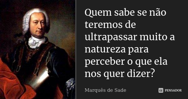 Quem sabe se não teremos de ultrapassar muito a natureza para perceber o que ela nos quer dizer?... Frase de Marquês de Sade.