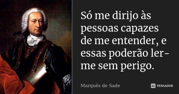 Só me dirijo às pessoas capazes de me entender, e essas poderão ler-me sem perigo.... Frase de Marquês de Sade.