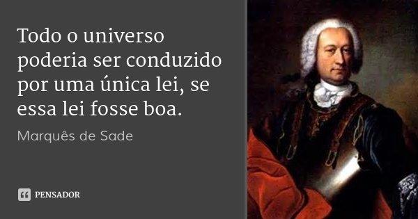 Todo o universo poderia ser conduzido por uma única lei, se essa lei fosse boa.... Frase de Marquês de Sade.