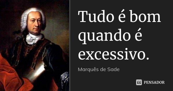 Tudo é bom quando é excessivo.... Frase de Marquês de Sade.