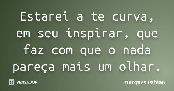 Estarei a te curva, em seu inspirar, que faz com que o nada pareça mais um olhar.... Frase de Marques Fabian.