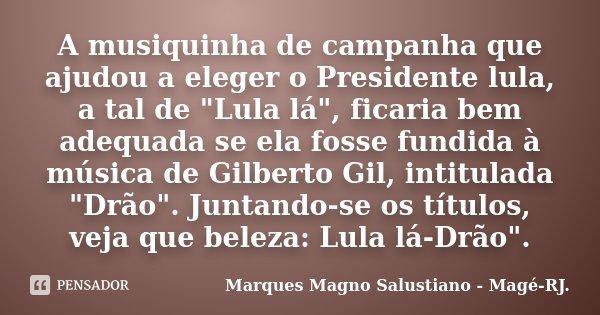 """A musiquinha de campanha que ajudou a eleger o Presidente lula, a tal de """"Lula lá"""", ficaria bem adequada se ela fosse fundida à música de Gilberto Gil... Frase de Marques Magno Salustiano - Magé-RJ.."""