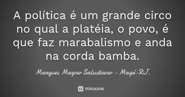 A política é um grande circo no qual a platéia, o povo, é que faz marabalismo e anda na corda bamba.... Frase de Marques Magno Salustiano - Magé-RJ..