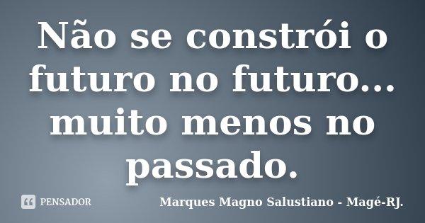 Não se constrói o futuro no futuro... muito menos no passado.... Frase de Marques Magno Salustiano - Magé - RJ..