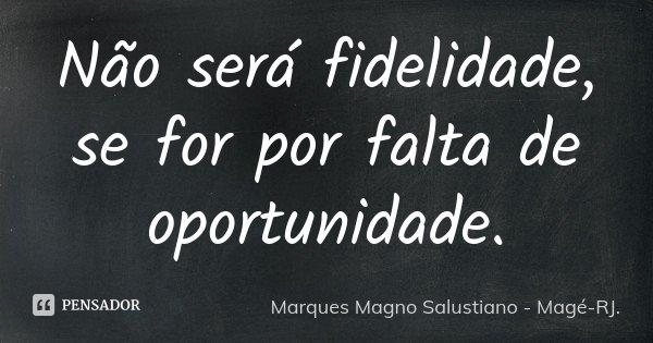 Não será fidelidade, se for por falta de oportunidade.... Frase de Marques Magno Salustiano - Magé-RJ..