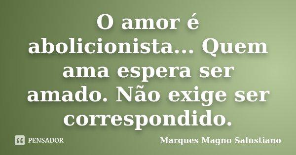 O amor é abolicionista... Quem ama espera ser amado. Não exige ser correspondido.... Frase de Marques Magno Salustiano.