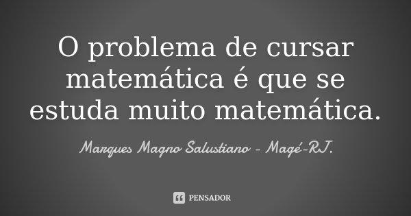 O problema de cursar matemática é que se estuda muito matemática.... Frase de Marques Magno Salustiano - Magé - RJ..