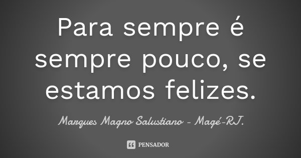 Para sempre é sempre pouco, se estamos felizes.... Frase de Marques Magno Salustiano - Magé-RJ..
