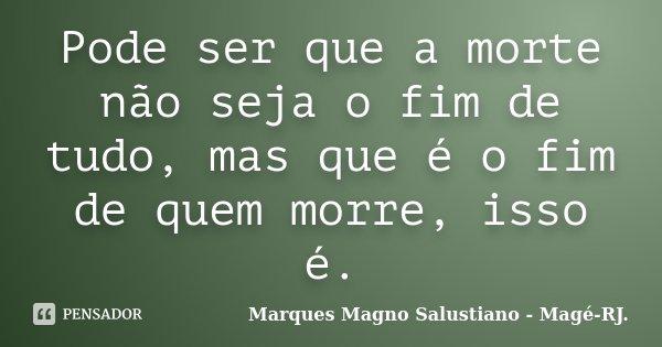 Pode ser que a morte não seja o fim de tudo, mas que é o fim de quem morre, isso é.... Frase de Marques Magno Salustiano - Magé - RJ..