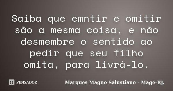 Saiba que emntir e omitir são a mesma coisa, e não desmembre o sentido ao pedir que seu filho omita, para livrá-lo.... Frase de Marques Magno Salustiano - Magé-RJ..