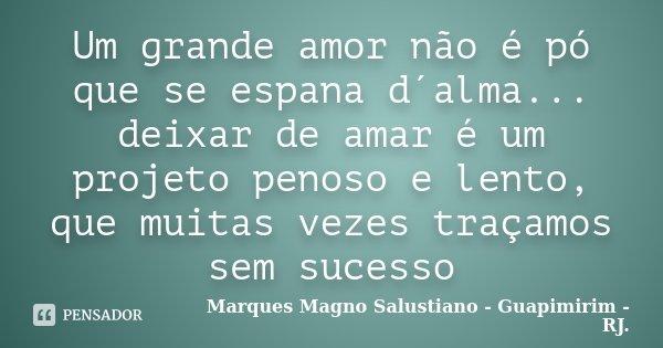 Um grande amor não é pó que se espana d´alma... deixar de amar é um projeto penoso e lento, que muitas vezes traçamos sem sucesso... Frase de Marques Magno Salustiano - Guapimirim - RJ..