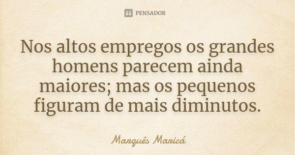 Nos altos empregos os grandes homens parecem ainda maiores; mas os pequenos figuram de mais diminutos.... Frase de Marquês Maricá.
