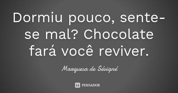 Dormiu pouco, sente-se mal? Chocolate fará você reviver.... Frase de Marquesa de Sévigné.