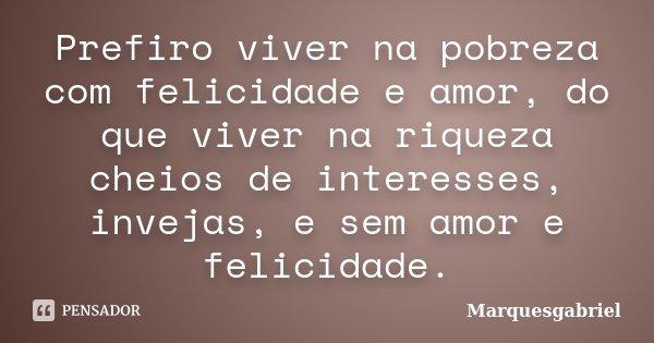 Prefiro viver na pobreza com felicidade e amor, do que viver na riqueza cheios de interesses, invejas, e sem amor e felicidade.... Frase de Marquesgabriel.