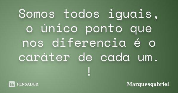 Somos todos iguais, o único ponto que nos diferencia é o caráter de cada um. !... Frase de Marquesgabriel.