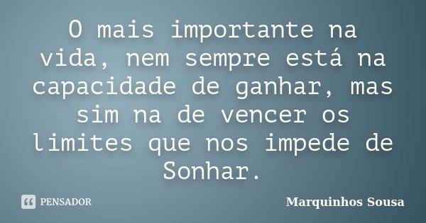 O mais importante na vida, nem sempre está na capacidade de ganhar, mas sim na de vencer os limites que nos impede de Sonhar.... Frase de Marquinhos Sousa.