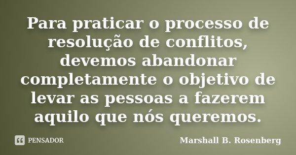 Para praticar o processo de resolução de conflitos, devemos abandonar completamente o objetivo de levar as pessoas a fazerem aquilo que nós queremos.... Frase de Marshall B. Rosenberg.
