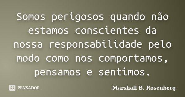 Somos perigosos quando não estamos conscientes da nossa responsabilidade pelo modo como nos comportamos, pensamos e sentimos.... Frase de Marshall B. Rosenberg.