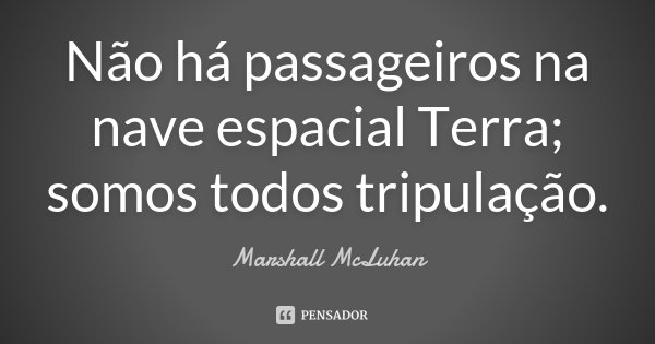 Não há passageiros na nave espacial Terra; somos todos tripulação.... Frase de Marshall McLuhan.