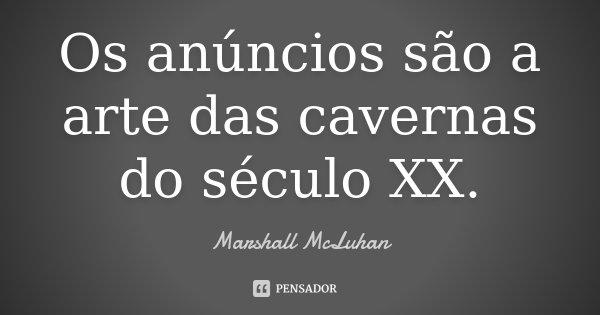 Os anúncios são a arte das cavernas do século XX.... Frase de Marshall McLuhan.