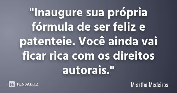 """""""Inaugure sua própria fórmula de ser feliz e patenteie. Você ainda vai ficar rica com os direitos autorais.""""... Frase de M artha Medeiros."""