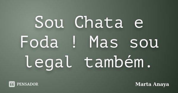 Sou Chata e Foda ! Mas sou legal também.... Frase de Marta Anaya.