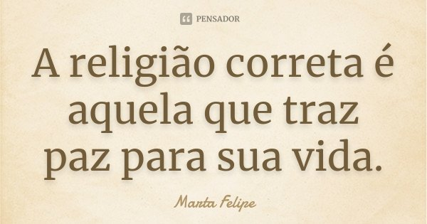 A religião correta é aquela que traz paz para sua vida.... Frase de Marta Felipe.