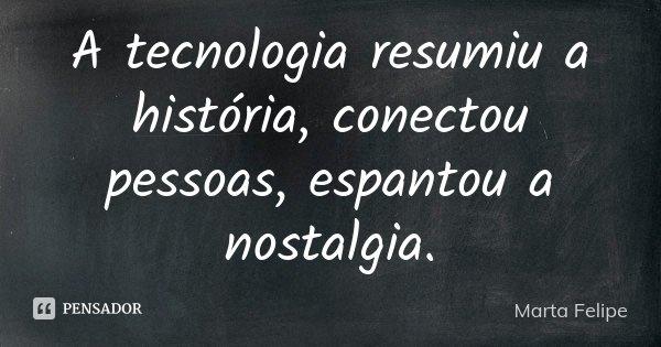 A tecnologia resumiu a história, conectou pessoas, espantou a nostalgia.... Frase de Marta Felipe.