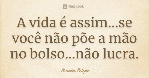 A vida é assim...se você não põe a mão no bolso...não lucra.... Frase de Marta Felipe.