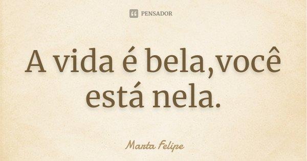 A vida é bela,você está nela.... Frase de Marta Felipe.