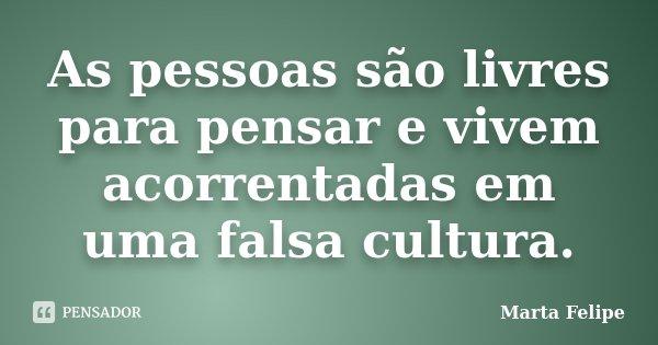 As pessoas são livres para pensar e vivem acorrentadas em uma falsa cultura.... Frase de Marta Felipe.