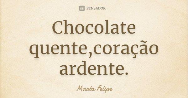 Chocolate quente,coração ardente.... Frase de Marta Felipe.