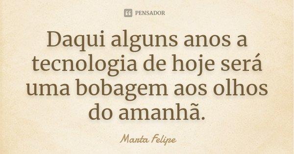 Daqui alguns anos a tecnologia de hoje será uma bobagem aos olhos do amanhã.... Frase de Marta Felipe.