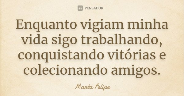 Enquanto vigiam minha vida sigo trabalhando, conquistando vitórias e colecionando amigos.... Frase de Marta Felipe.
