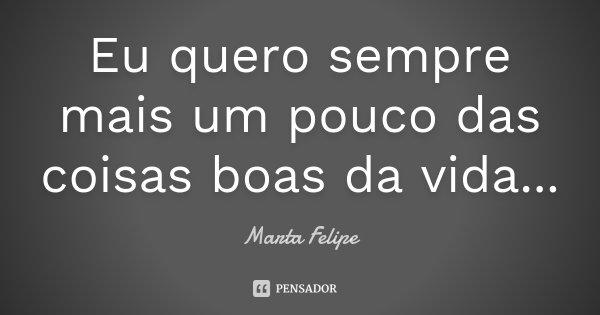 Eu quero sempre mais um pouco das coisas boas da vida...... Frase de Marta Felipe.
