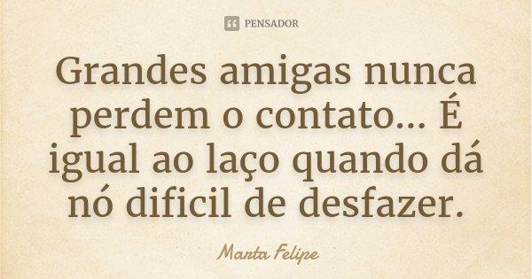 Grandes amigas nunca perdem o contato... É igual ao laço quando dá nó dificil de desfazer.... Frase de Marta Felipe.