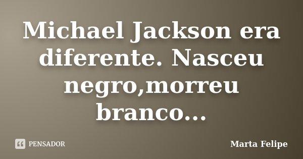 Michael Jackson era diferente. Nasceu negro,morreu branco...... Frase de Marta Felipe.