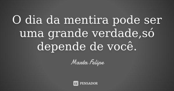 O dia da mentira pode ser uma grande verdade,só depende de você.... Frase de Marta Felipe.