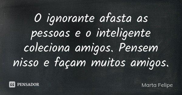 O ignorante afasta as pessoas e o inteligente coleciona amigos. Pensem nisso e façam muitos amigos.... Frase de Marta Felipe.