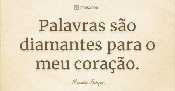 Palavras são diamantes para o meu coração.... Frase de Marta Felipe.