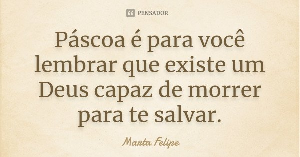 Páscoa é para você lembrar que existe um Deus capaz de morrer para te salvar.... Frase de Marta Felipe.