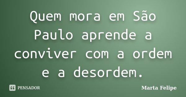 Quem mora em São Paulo aprende a conviver com a ordem e a desordem.... Frase de Marta Felipe.