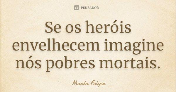 Se os heróis envelhecem imagine nós pobres mortais.... Frase de Marta Felipe.