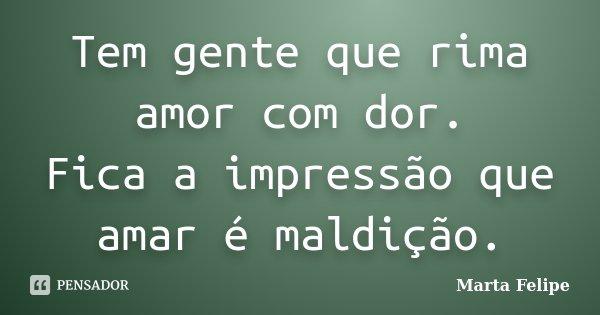 Tem gente que rima amor com dor. Fica a impressão que amar é maldição.... Frase de Marta Felipe.