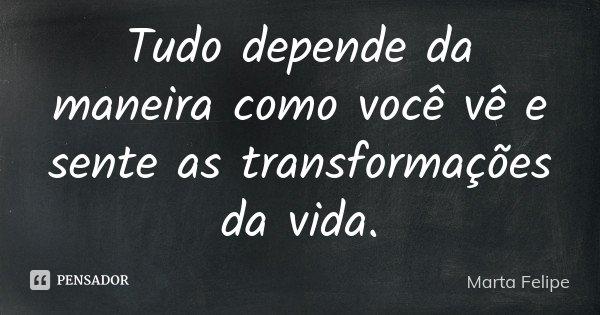 Tudo depende da maneira como você vê e sente as transformações da vida.... Frase de Marta Felipe.